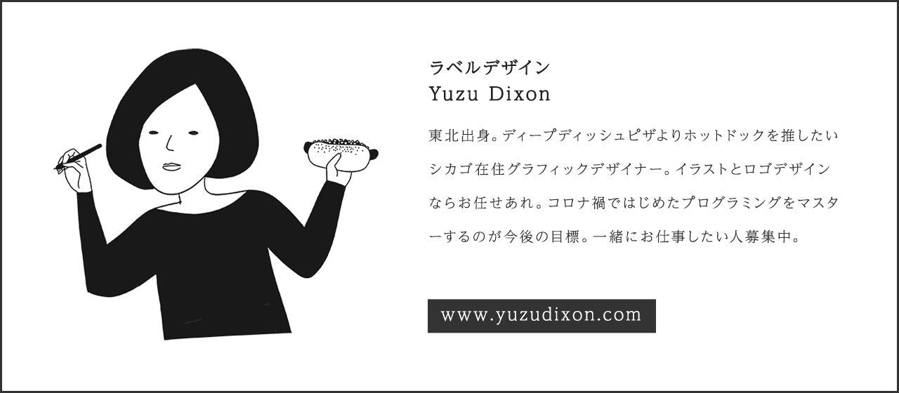 ラベルデザイン Yuzu Dixon 東北出身。ディープディッシュピザよりホットドックを推したいシカゴ在住グラフィックデザイナー。イラストとロゴデザインならお任せあれ。コロナ禍ではじめたプログラミングをマスターするのが今後の目標。一緒にお仕事したい人募集中。